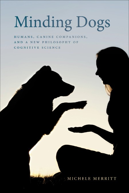 Minding Dogs - Humans, Canine Companions, and a New Philosophy of Cognitive Science