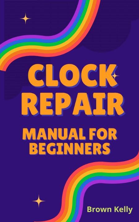 Clock Repair Manual For Beginners - Beginners Step By Step Guide On How To Repair Clock