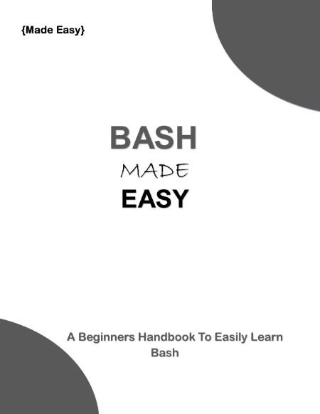 Bash Made Easy - A Beginners Handbook To Easily Learn Bash